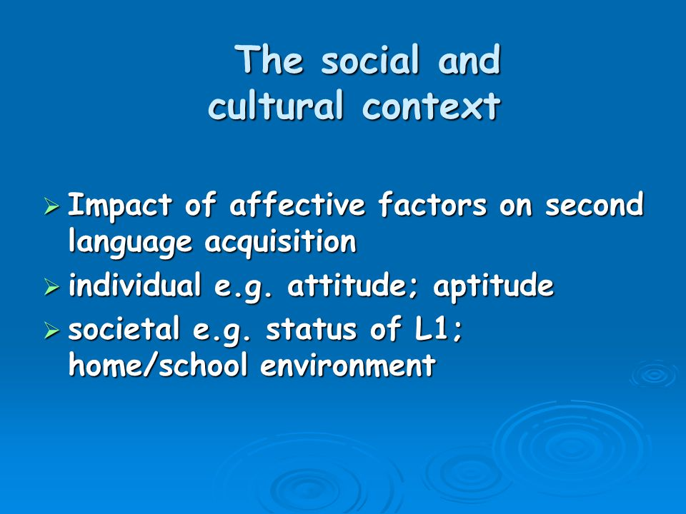 The social and cultural context  Impact of affective factors on second language acquisition  individual e.g.