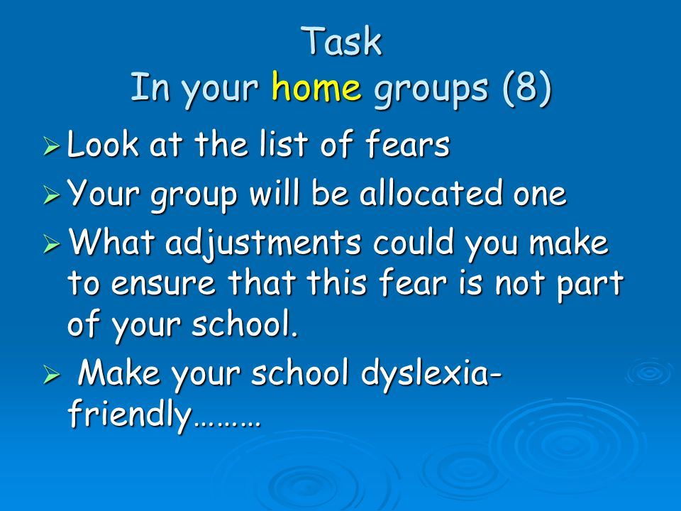 Task In your home groups (8)  Look at the list of fears  Your group will be allocated one  What adjustments could you make to ensure that this fear is not part of your school.