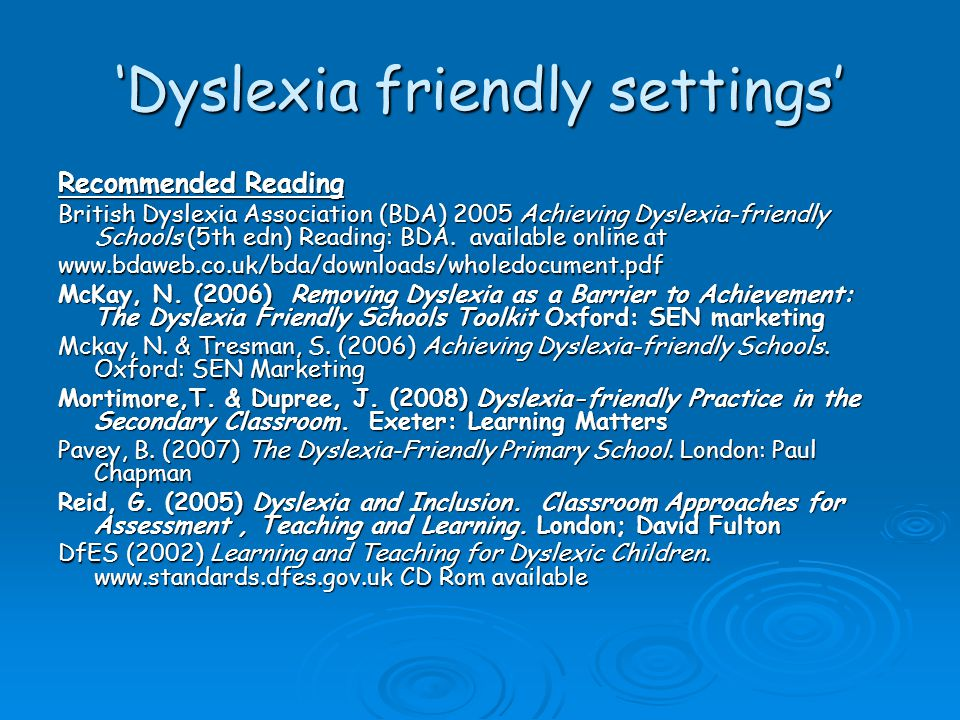 'Dyslexia friendly settings' Recommended Reading British Dyslexia Association (BDA) 2005 Achieving Dyslexia-friendly Schools (5th edn) Reading: BDA.