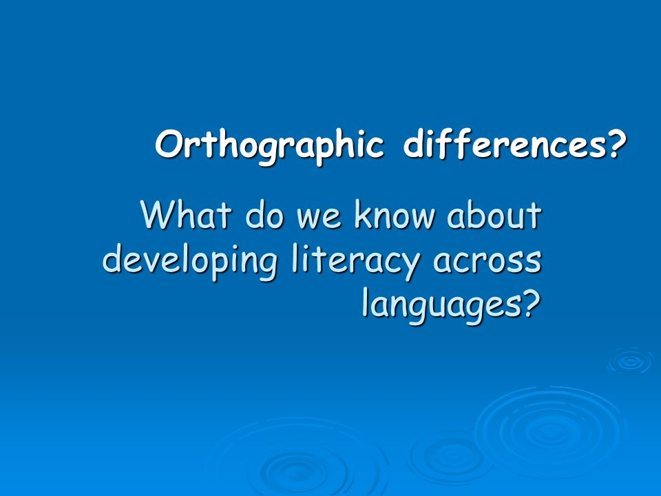What do we know about developing literacy across languages Orthographic differences