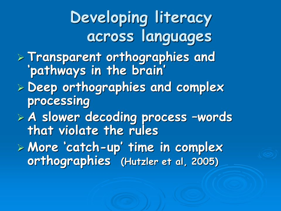 Developing literacy across languages  Transparent orthographies and 'pathways in the brain'  Deep orthographies and complex processing  A slower decoding process –words that violate the rules  More 'catch-up' time in complex orthographies (Hutzler et al, 2005)