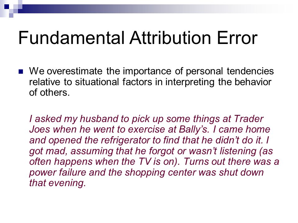 Fundamental Attribution Error We overestimate the importance of personal tendencies relative to situational factors in interpreting the behavior of others.