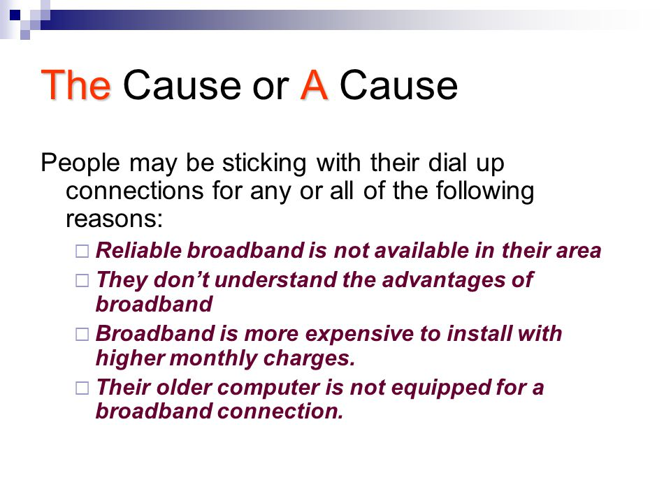 TheA The Cause or A Cause People may be sticking with their dial up connections for any or all of the following reasons:  Reliable broadband is not available in their area  They don't understand the advantages of broadband  Broadband is more expensive to install with higher monthly charges.