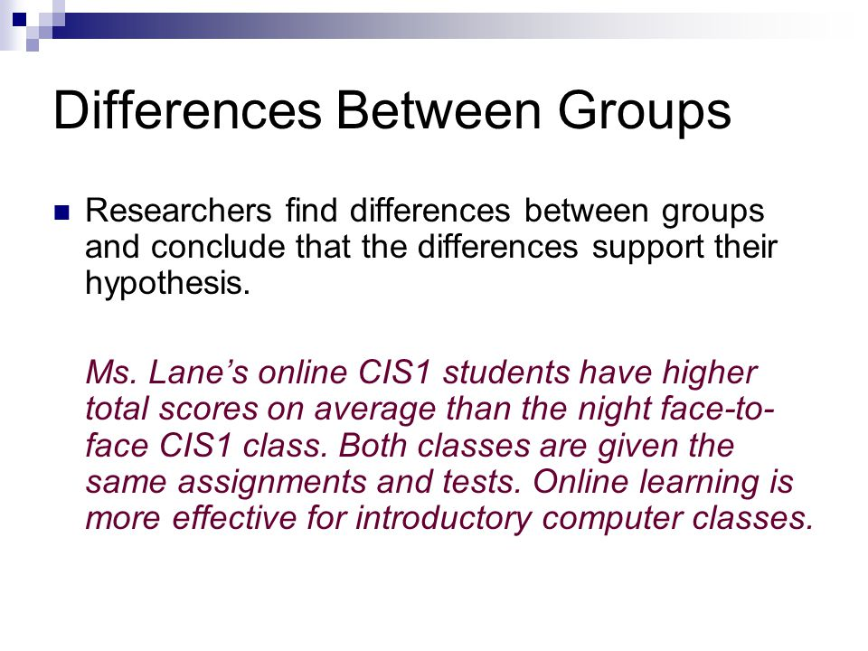 Differences Between Groups Researchers find differences between groups and conclude that the differences support their hypothesis.