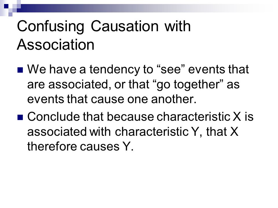Confusing Causation with Association We have a tendency to see events that are associated, or that go together as events that cause one another.