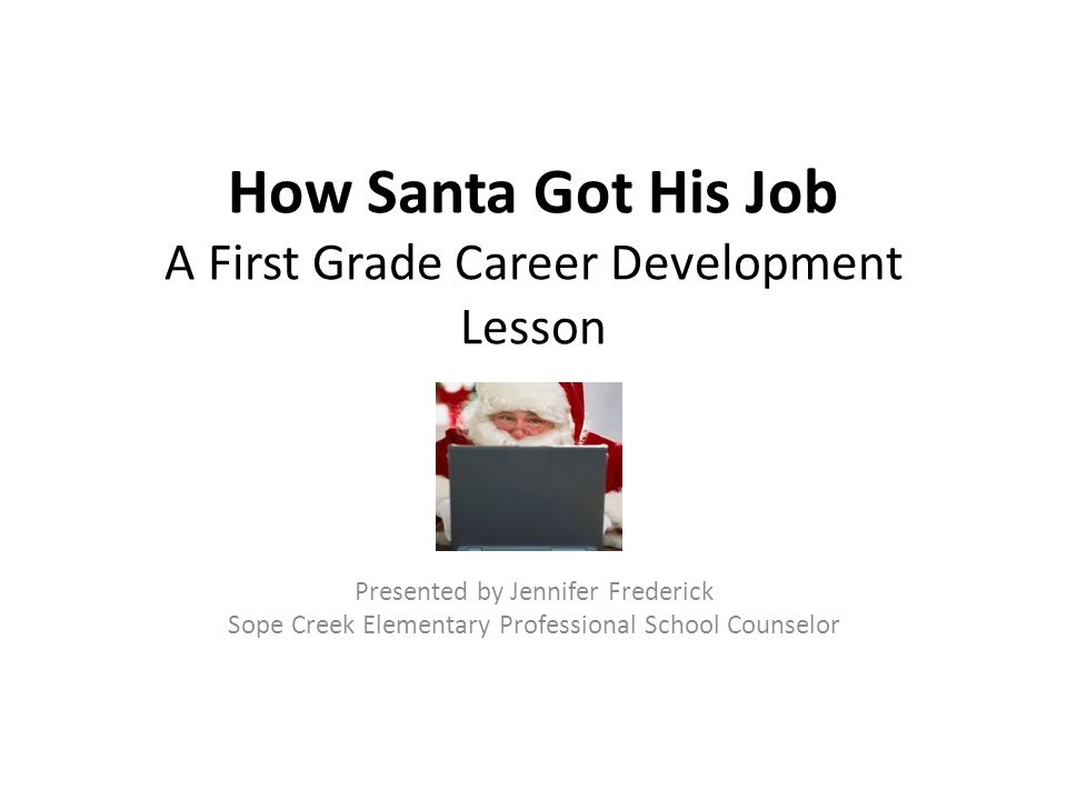 How Santa Got His Job A First Grade Career Development Lesson Presented by Jennifer Frederick Sope Creek Elementary Professional School Counselor