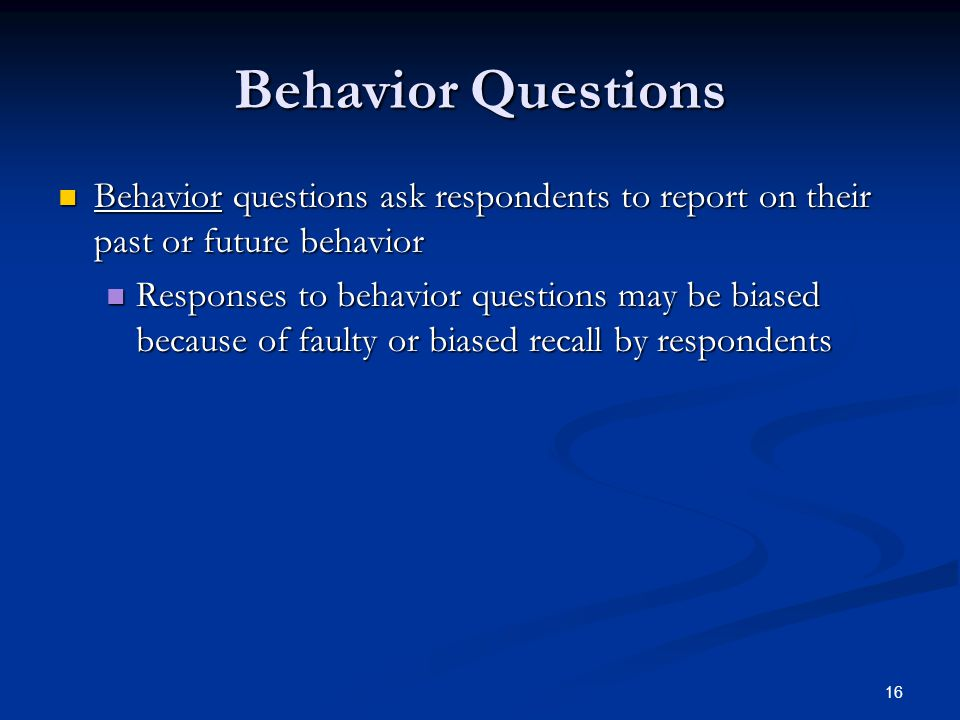 16 Behavior Questions Behavior questions ask respondents to report on their past or future behavior Behavior questions ask respondents to report on their past or future behavior Responses to behavior questions may be biased because of faulty or biased recall by respondents Responses to behavior questions may be biased because of faulty or biased recall by respondents