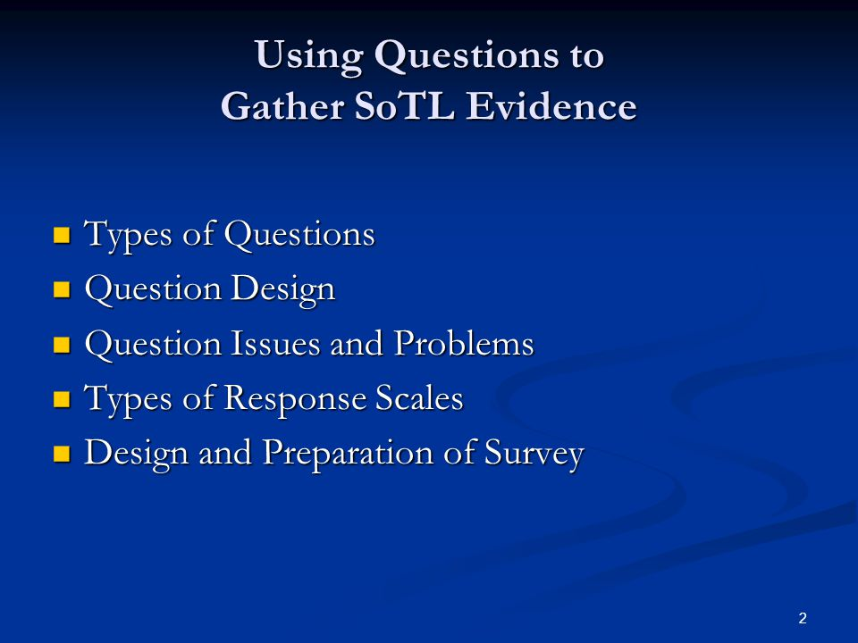 2 Using Questions to Gather SoTL Evidence Types of Questions Types of Questions Question Design Question Design Question Issues and Problems Question Issues and Problems Types of Response Scales Types of Response Scales Design and Preparation of Survey Design and Preparation of Survey