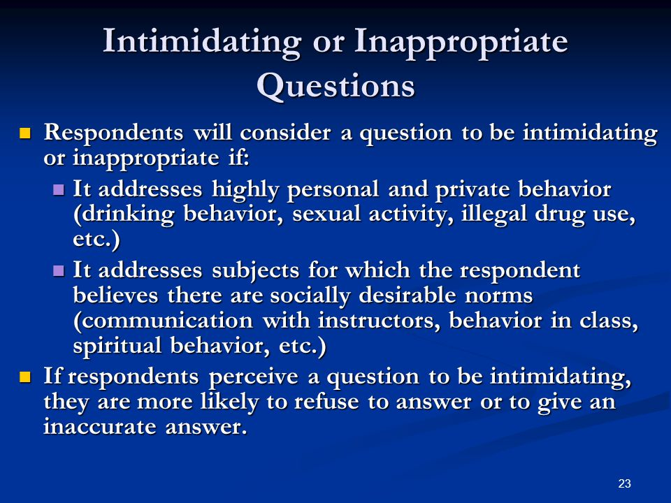 23 Intimidating or Inappropriate Questions Respondents will consider a question to be intimidating or inappropriate if: Respondents will consider a question to be intimidating or inappropriate if: It addresses highly personal and private behavior (drinking behavior, sexual activity, illegal drug use, etc.) It addresses highly personal and private behavior (drinking behavior, sexual activity, illegal drug use, etc.) It addresses subjects for which the respondent believes there are socially desirable norms (communication with instructors, behavior in class, spiritual behavior, etc.) It addresses subjects for which the respondent believes there are socially desirable norms (communication with instructors, behavior in class, spiritual behavior, etc.) If respondents perceive a question to be intimidating, they are more likely to refuse to answer or to give an inaccurate answer.