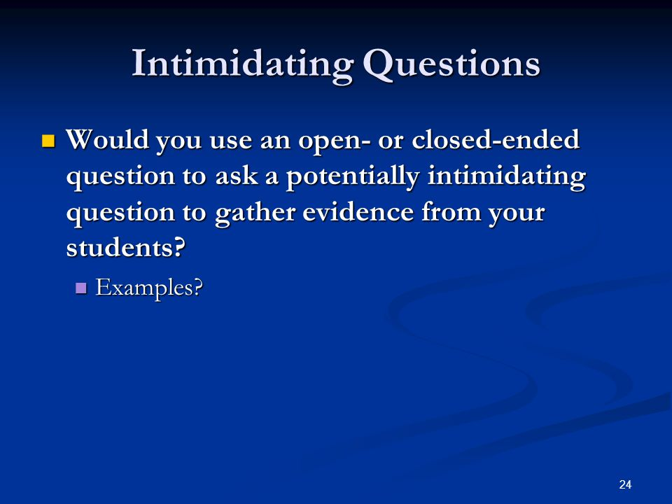 24 Intimidating Questions Would you use an open- or closed-ended question to ask a potentially intimidating question to gather evidence from your students.
