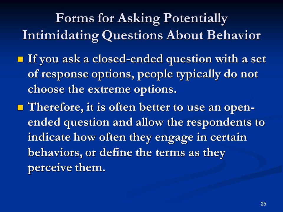25 Forms for Asking Potentially Intimidating Questions About Behavior If you ask a closed-ended question with a set of response options, people typically do not choose the extreme options.