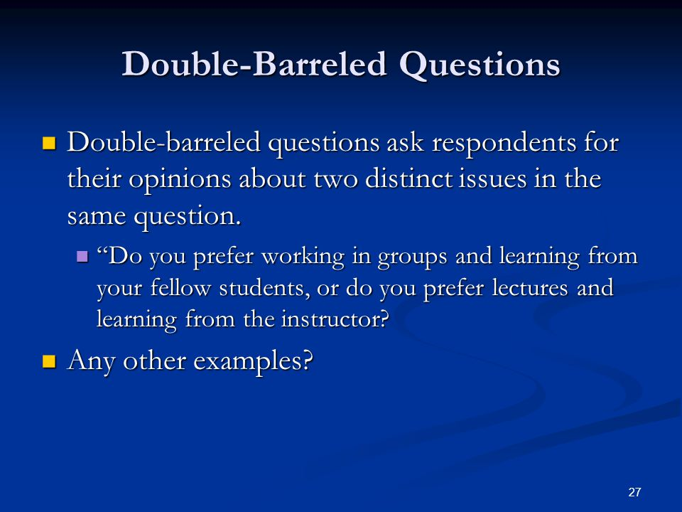 27 Double-Barreled Questions Double-barreled questions ask respondents for their opinions about two distinct issues in the same question.