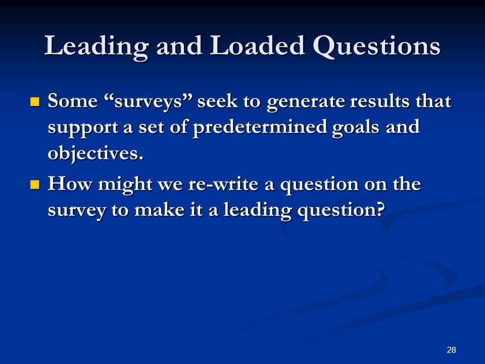 28 Leading and Loaded Questions Some surveys seek to generate results that support a set of predetermined goals and objectives.