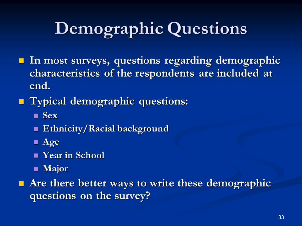 33 Demographic Questions In most surveys, questions regarding demographic characteristics of the respondents are included at end.