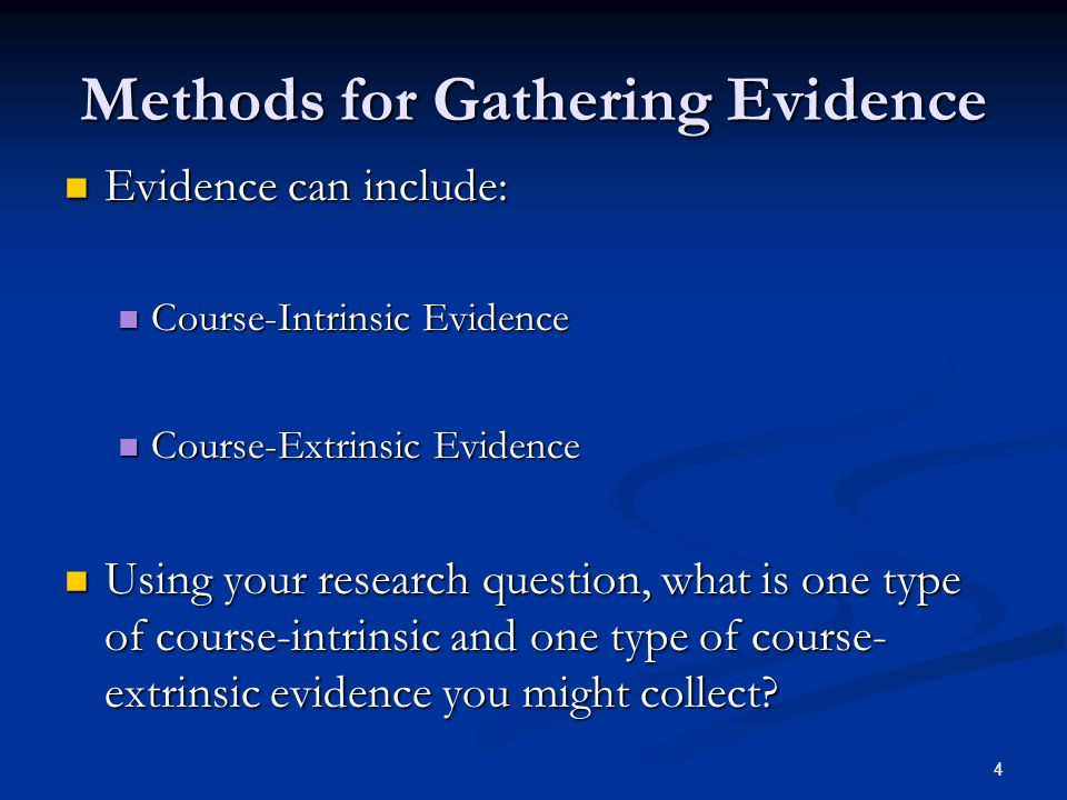 4 Methods for Gathering Evidence Evidence can include: Evidence can include: Course-Intrinsic Evidence Course-Intrinsic Evidence Course-Extrinsic Evidence Course-Extrinsic Evidence Using your research question, what is one type of course-intrinsic and one type of course- extrinsic evidence you might collect.