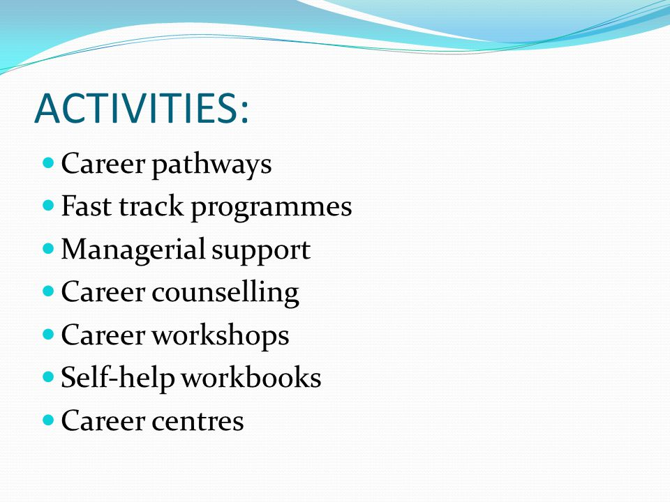 ACTIVITIES: Career pathways Fast track programmes Managerial support Career counselling Career workshops Self-help workbooks Career centres