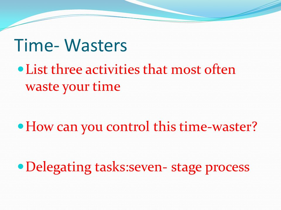 Time- Wasters List three activities that most often waste your time How can you control this time-waster.