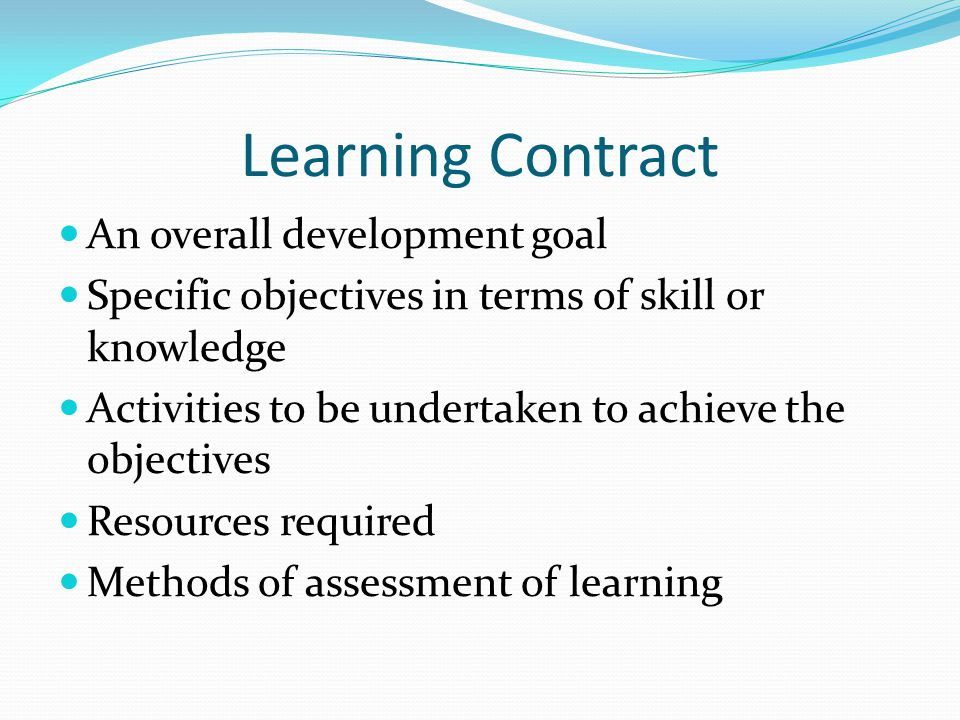 Learning Contract An overall development goal Specific objectives in terms of skill or knowledge Activities to be undertaken to achieve the objectives Resources required Methods of assessment of learning