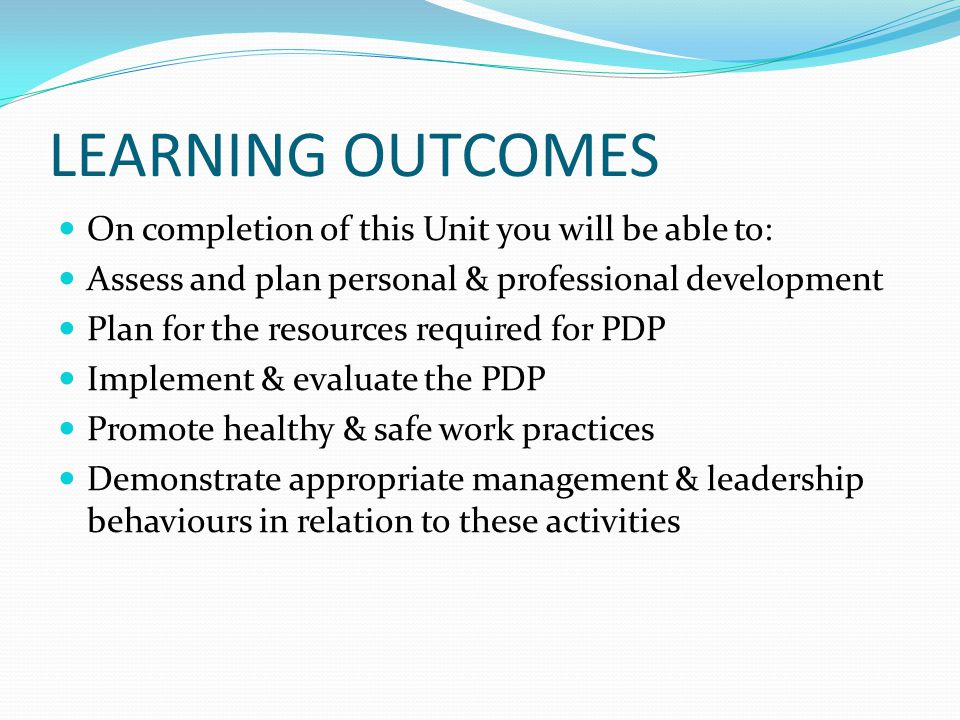 LEARNING OUTCOMES On completion of this Unit you will be able to: Assess and plan personal & professional development Plan for the resources required for PDP Implement & evaluate the PDP Promote healthy & safe work practices Demonstrate appropriate management & leadership behaviours in relation to these activities
