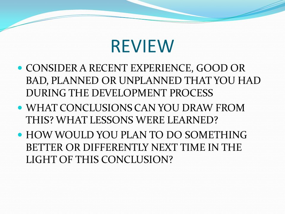REVIEW CONSIDER A RECENT EXPERIENCE, GOOD OR BAD, PLANNED OR UNPLANNED THAT YOU HAD DURING THE DEVELOPMENT PROCESS WHAT CONCLUSIONS CAN YOU DRAW FROM THIS.