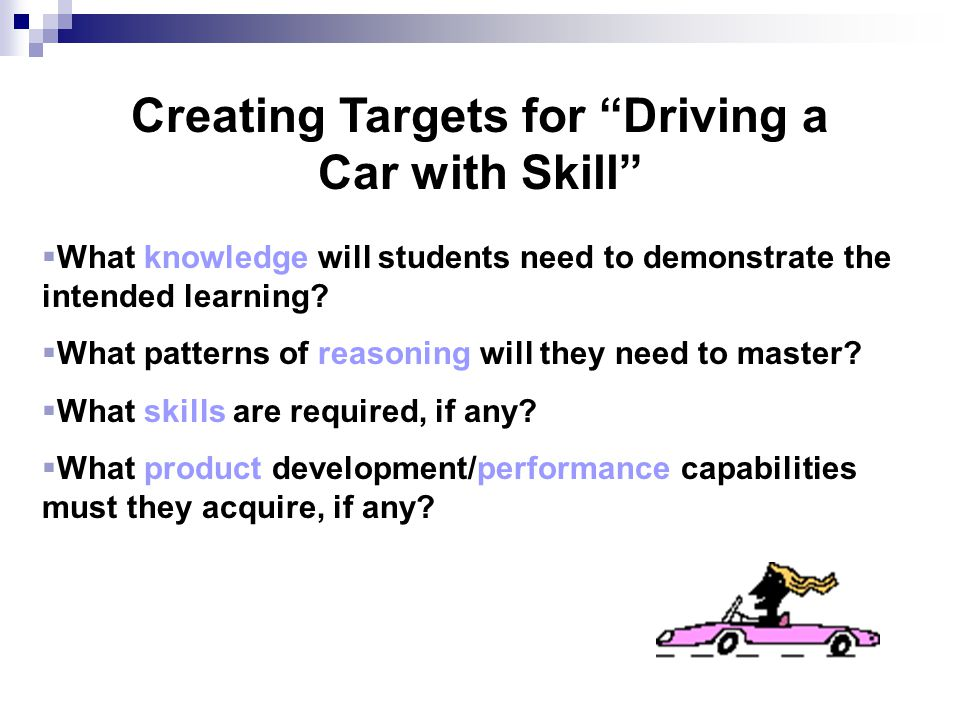 "Creating Targets for ""Driving a Car with Skill""  What knowledge will students need to demonstrate the intended learning?  What patterns of reasoning"