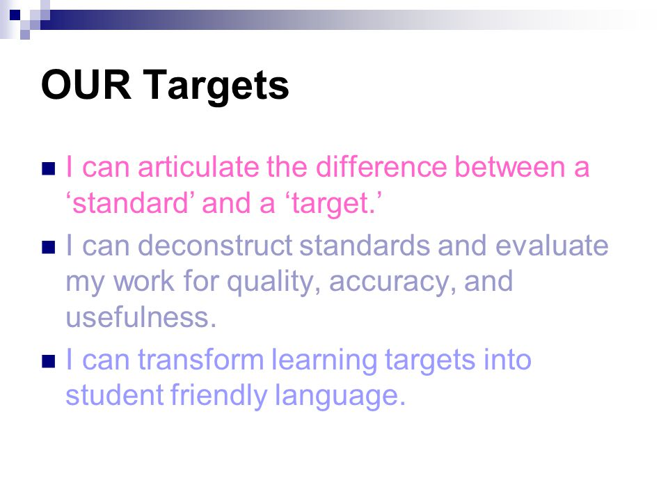 OUR Targets I can articulate the difference between a 'standard' and a 'target.' I can deconstruct standards and evaluate my work for quality, accurac