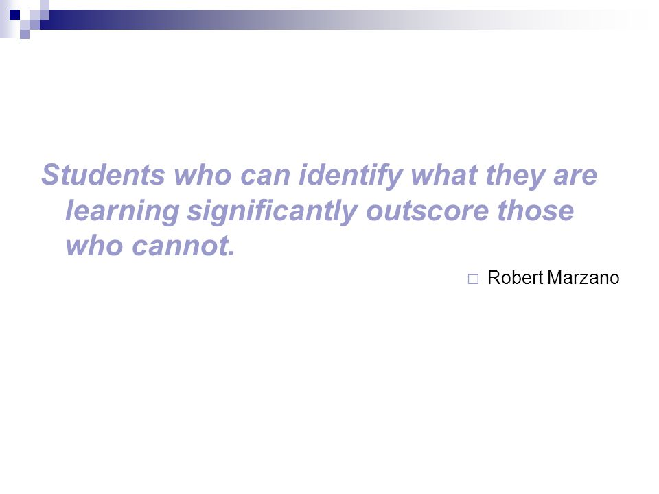 Students who can identify what they are learning significantly outscore those who cannot.  Robert Marzano