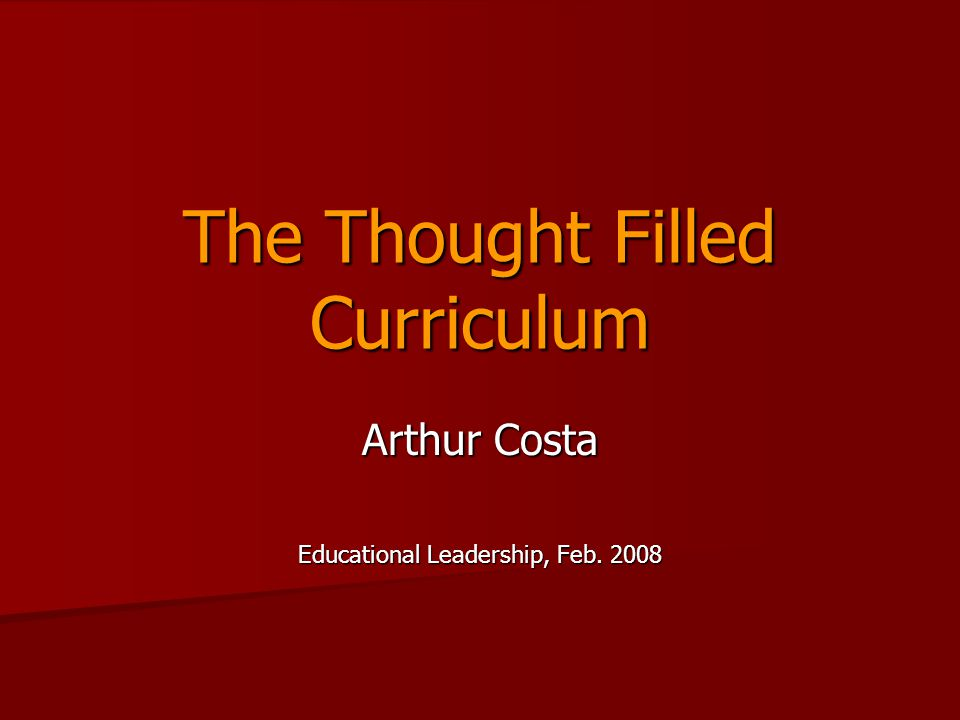 The Thought Filled Curriculum Arthur Costa Educational Leadership, Feb. 2008