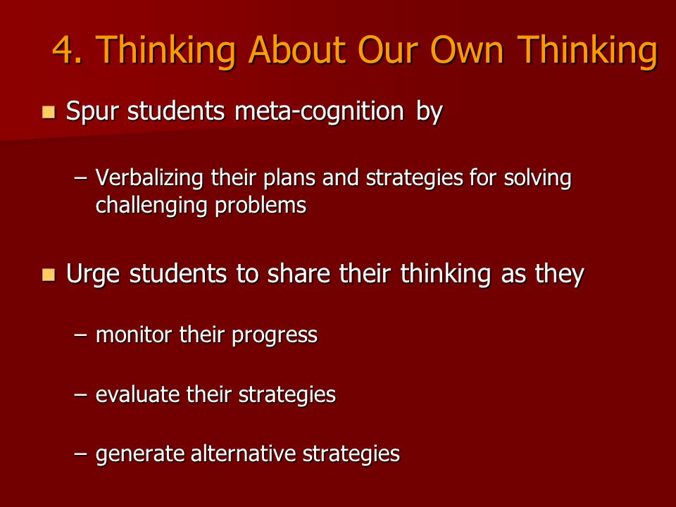4. Thinking About Our Own Thinking Spur students meta-cognition by Spur students meta-cognition by –Verbalizing their plans and strategies for solving