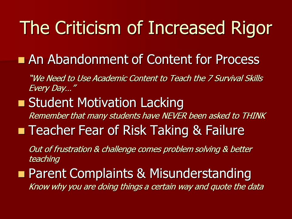The Criticism of Increased Rigor An Abandonment of Content for Process An Abandonment of Content for Process We Need to Use Academic Content to Teach the 7 Survival Skills Every Day… Student Motivation Lacking Student Motivation Lacking Remember that many students have NEVER been asked to THINK Teacher Fear of Risk Taking & Failure Teacher Fear of Risk Taking & Failure Out of frustration & challenge comes problem solving & better teaching Parent Complaints & Misunderstanding Parent Complaints & Misunderstanding Know why you are doing things a certain way and quote the data