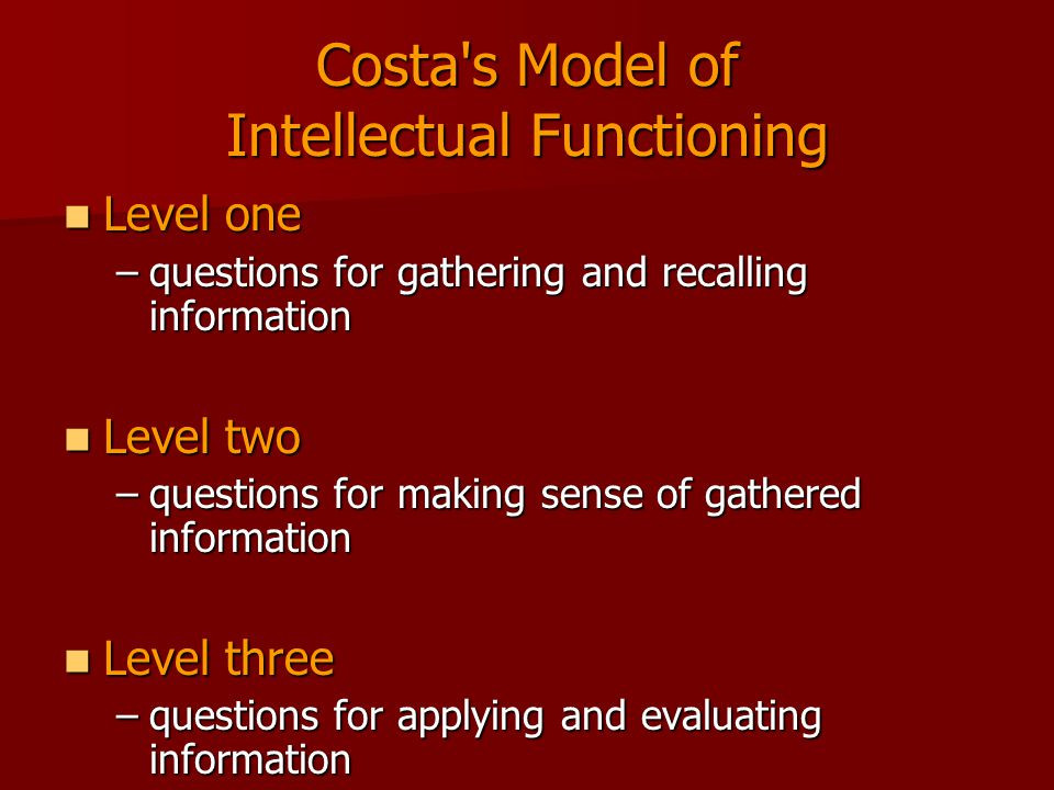 Costa s Model of Intellectual Functioning Level one Level one –questions for gathering and recalling information Level two Level two –questions for making sense of gathered information Level three Level three –questions for applying and evaluating information