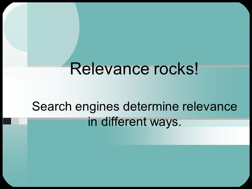 Relevance rocks! Search engines determine relevance in different ways.