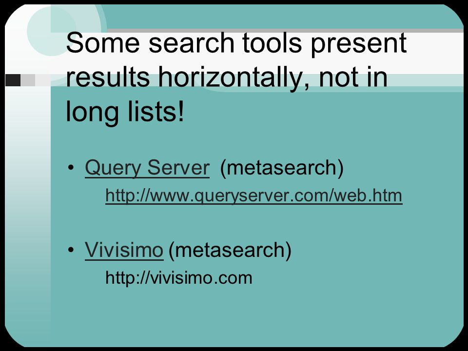 Second Gen Search Tools Approach relevance in helpful ways: Google ranks by link popularity Teoma ranks by subject-specific popularityTeoma Vivisimo offers concept-clustered resultsVivisimo Surfwax uses human generated indexes—Focus Words and summariesSurfwax Ixquick Metasearch uses the ranking schemes (top ten lists) of other search tools U.