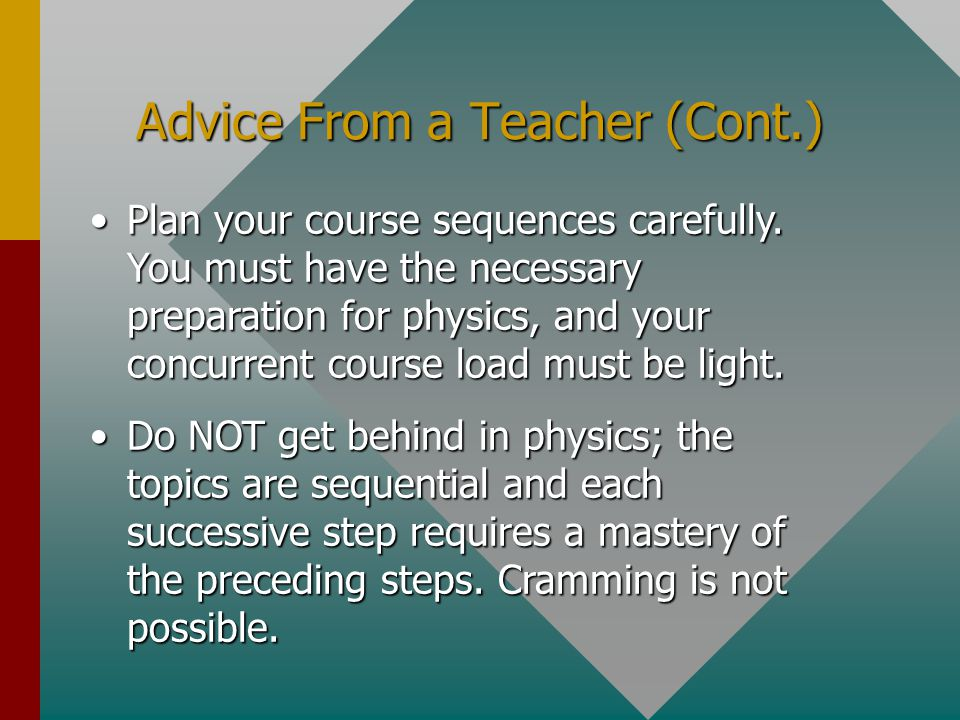 Advice From a Master Teacher If your career choice is in technology, science, engineering, or a similar field, there is no more important beginning course than college physics. If your career choice is in technology, science, engineering, or a similar field, there is no more important beginning course than college physics. Study physics differently than you would approach the liberal arts.