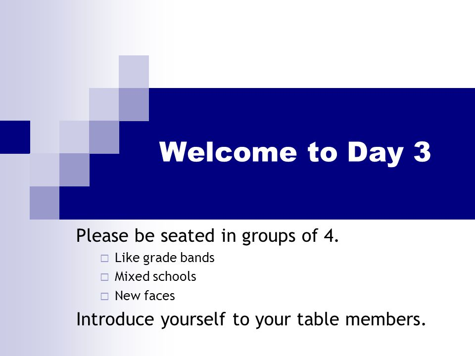 Welcome to Day 3 Please be seated in groups of 4.