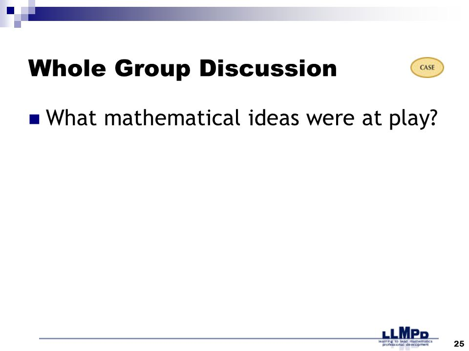 25 Whole Group Discussion What mathematical ideas were at play