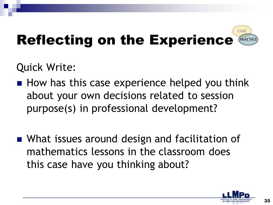35 Reflecting on the Experience Quick Write: How has this case experience helped you think about your own decisions related to session purpose(s) in professional development.