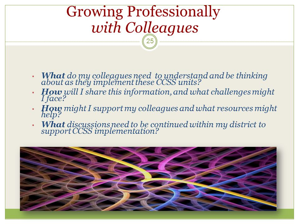 Growing Professionally with Colleagues 25 What do my colleagues need to understand and be thinking about as they implement these CCSS units? How will
