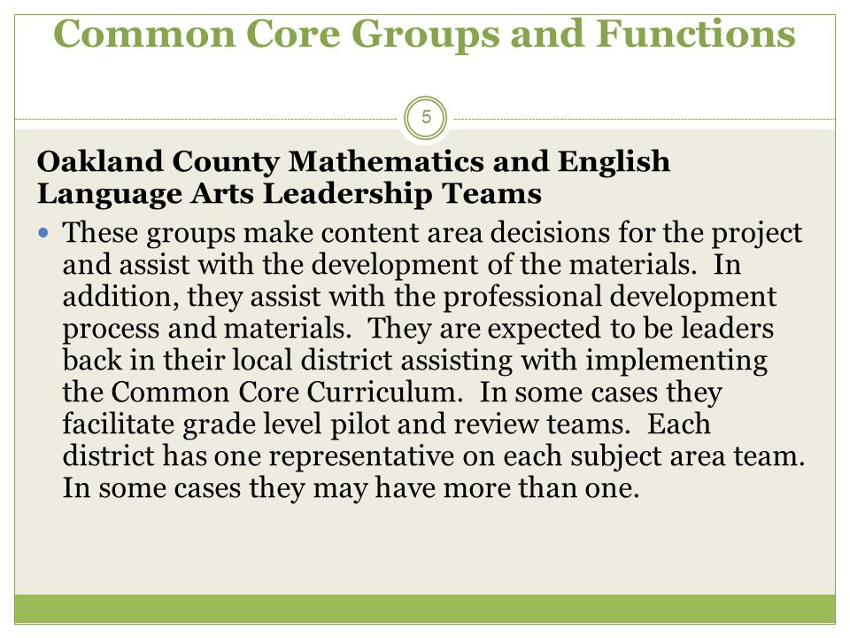 Common Core Groups and Functions 5 Oakland County Mathematics and English Language Arts Leadership Teams These groups make content area decisions for the project and assist with the development of the materials.