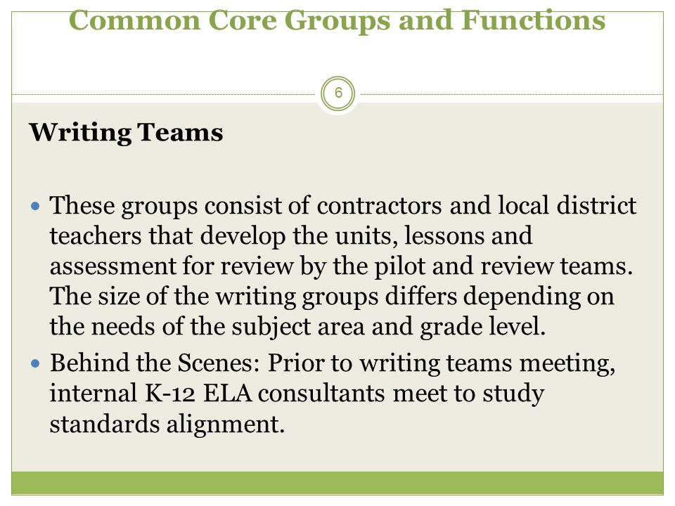 Common Core Groups and Functions 6 Writing Teams These groups consist of contractors and local district teachers that develop the units, lessons and a