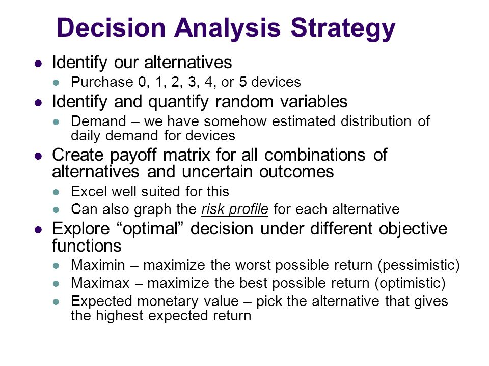 Decision Analysis Strategy Identify our alternatives Purchase 0, 1, 2, 3, 4, or 5 devices Identify and quantify random variables Demand – we have somehow estimated distribution of daily demand for devices Create payoff matrix for all combinations of alternatives and uncertain outcomes Excel well suited for this Can also graph the risk profile for each alternative Explore optimal decision under different objective functions Maximin – maximize the worst possible return (pessimistic) Maximax – maximize the best possible return (optimistic) Expected monetary value – pick the alternative that gives the highest expected return
