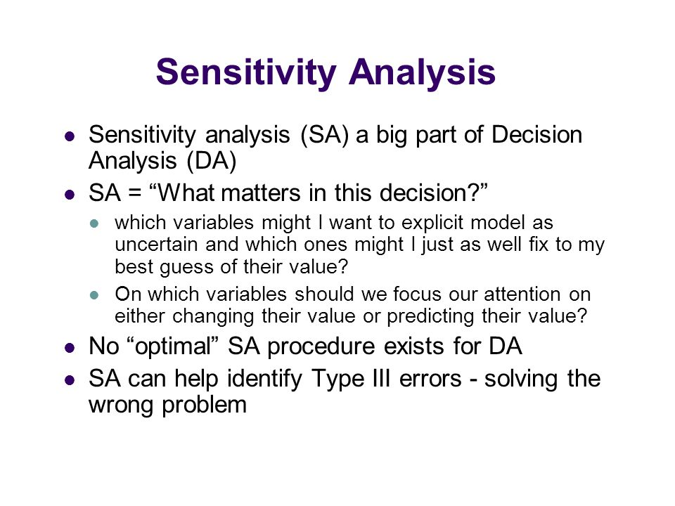 Sensitivity Analysis Sensitivity analysis (SA) a big part of Decision Analysis (DA) SA = What matters in this decision which variables might I want to explicit model as uncertain and which ones might I just as well fix to my best guess of their value.