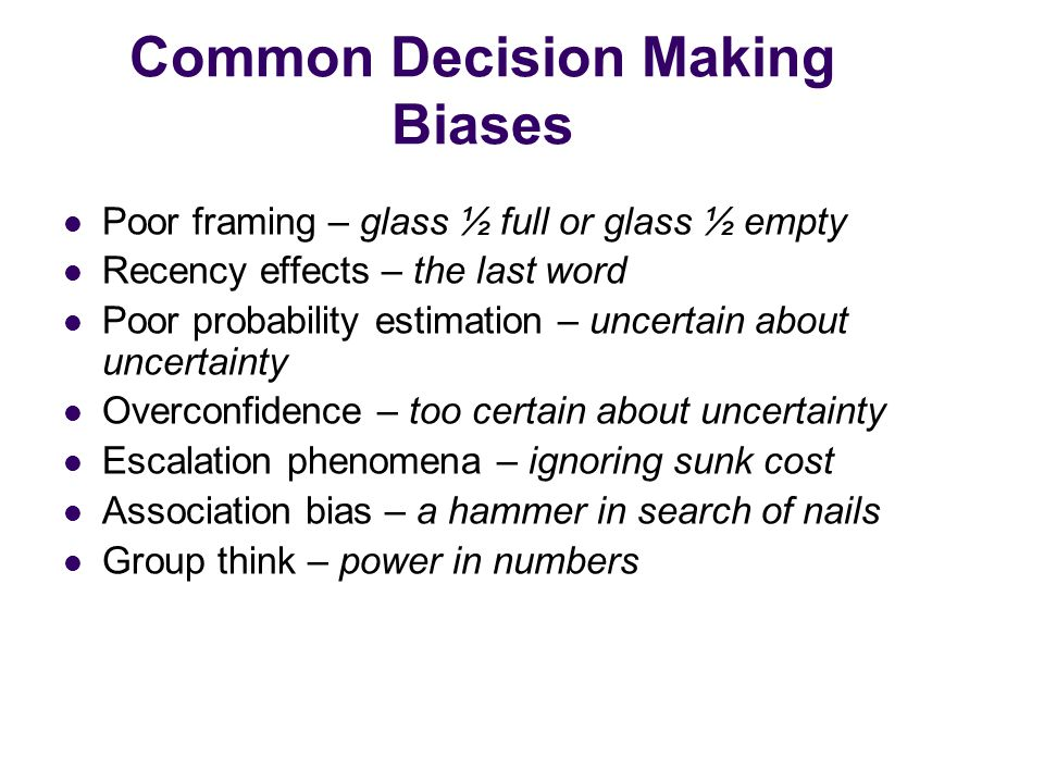 Common Decision Making Biases Poor framing – glass ½ full or glass ½ empty Recency effects – the last word Poor probability estimation – uncertain about uncertainty Overconfidence – too certain about uncertainty Escalation phenomena – ignoring sunk cost Association bias – a hammer in search of nails Group think – power in numbers