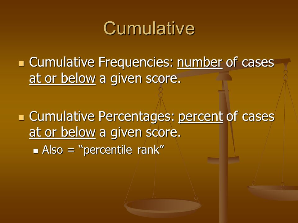 Cumulative Cumulative Frequencies: number of cases at or below a given score.