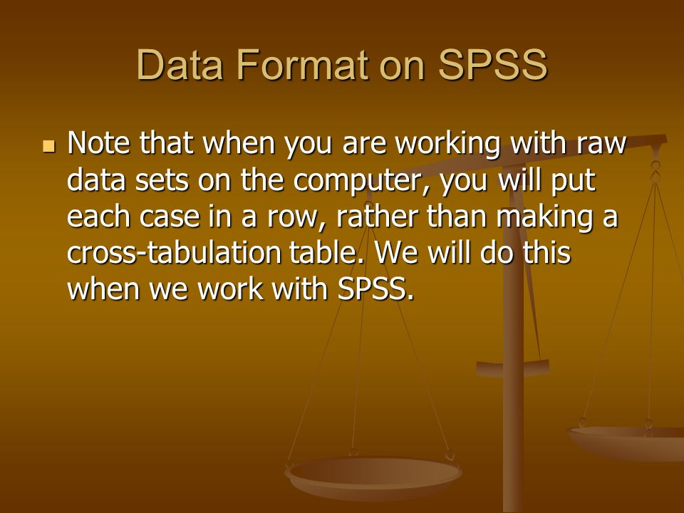 Data Format on SPSS Note that when you are working with raw data sets on the computer, you will put each case in a row, rather than making a cross-tabulation table.