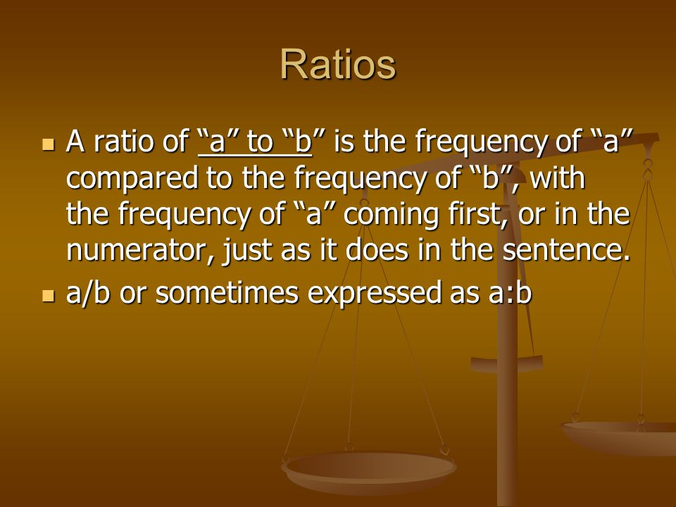 Ratios A ratio of a to b is the frequency of a compared to the frequency of b , with the frequency of a coming first, or in the numerator, just as it does in the sentence.
