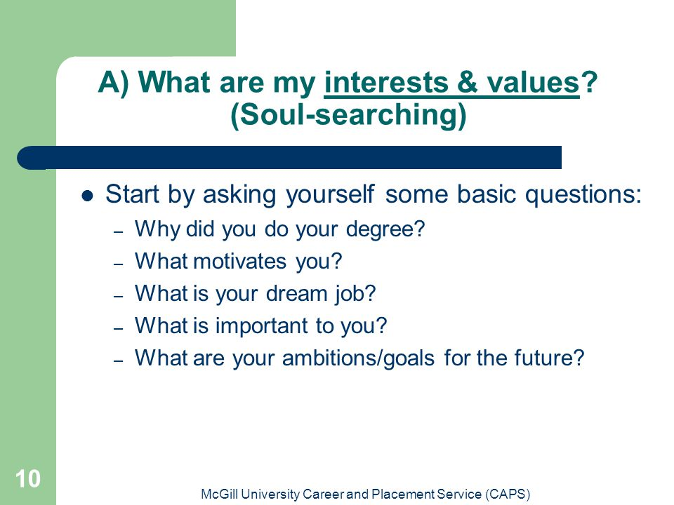 McGill University Career and Placement Service (CAPS) 10 A) What are my interests & values? (Soul-searching) Start by asking yourself some basic quest