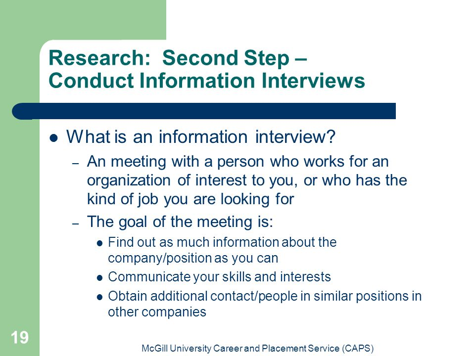 McGill University Career and Placement Service (CAPS) 19 Research: Second Step – Conduct Information Interviews What is an information interview? – An