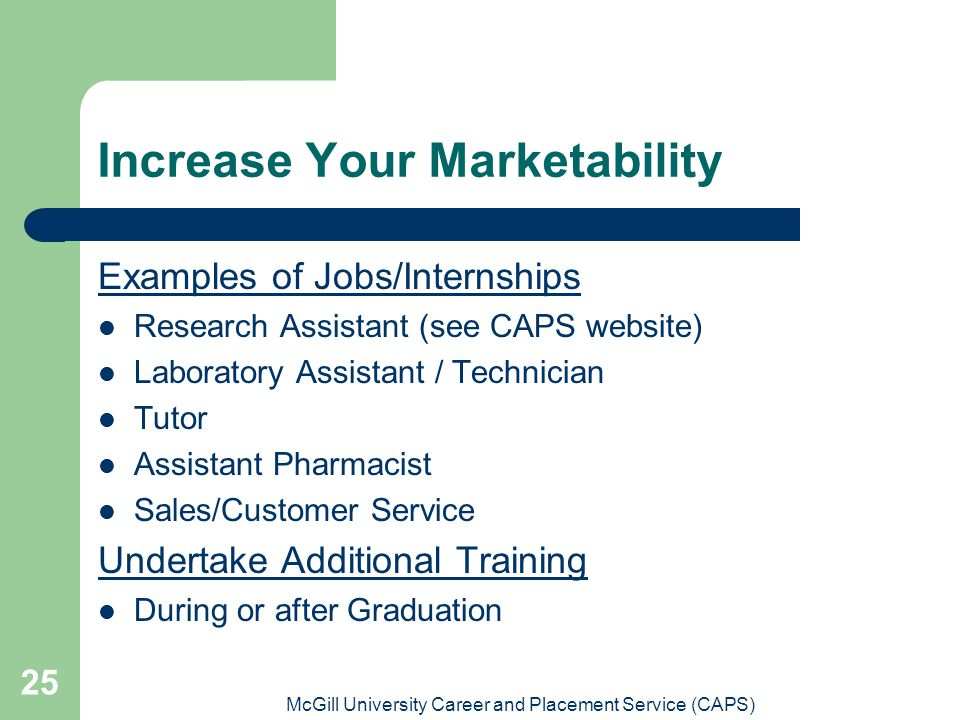 McGill University Career and Placement Service (CAPS) 25 Increase Your Marketability Examples of Jobs/Internships Research Assistant (see CAPS website