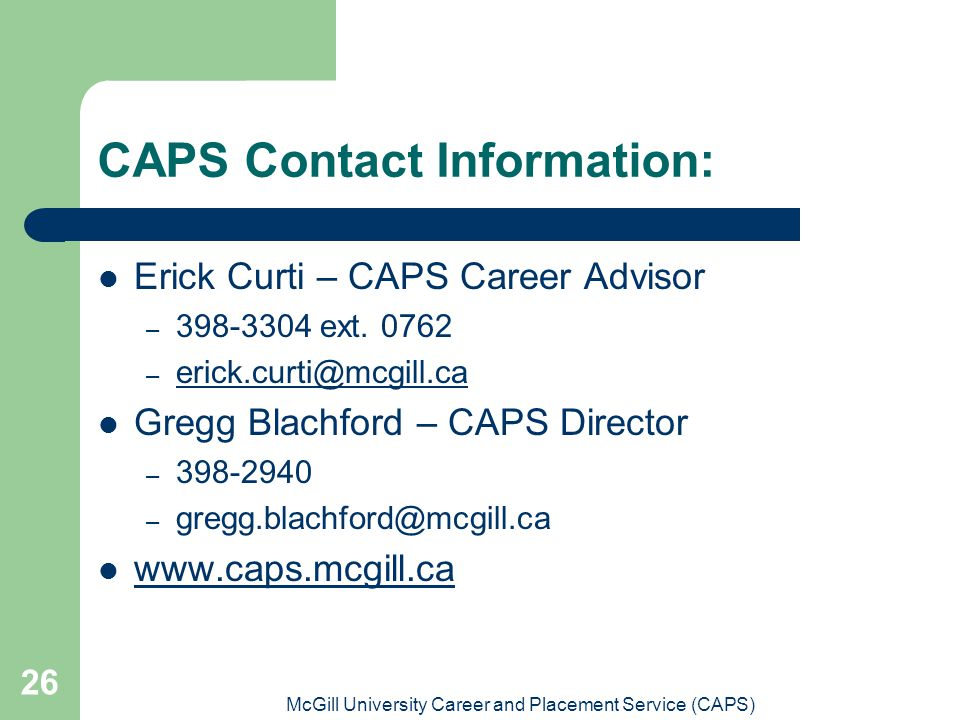 McGill University Career and Placement Service (CAPS) 26 CAPS Contact Information: Erick Curti – CAPS Career Advisor – 398-3304 ext.